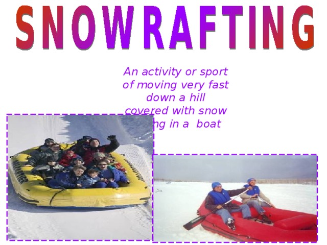 An activity or sport of moving very fast down a hill covered with snow Sitting in a boat