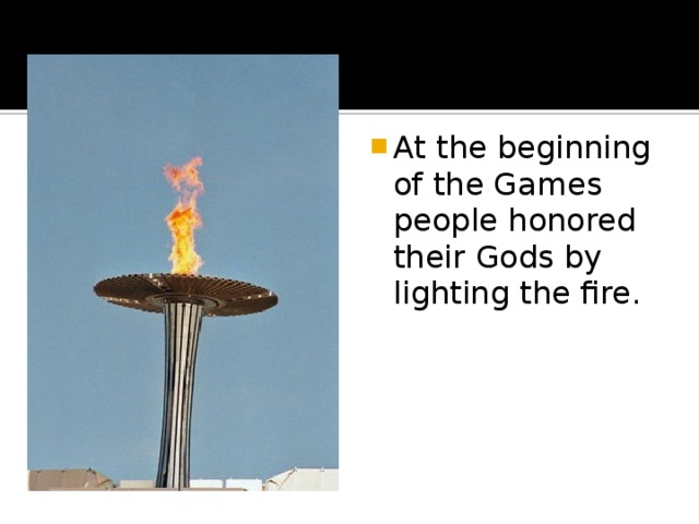 At the beginning of the Games people honored their Gods by lighting the fire.