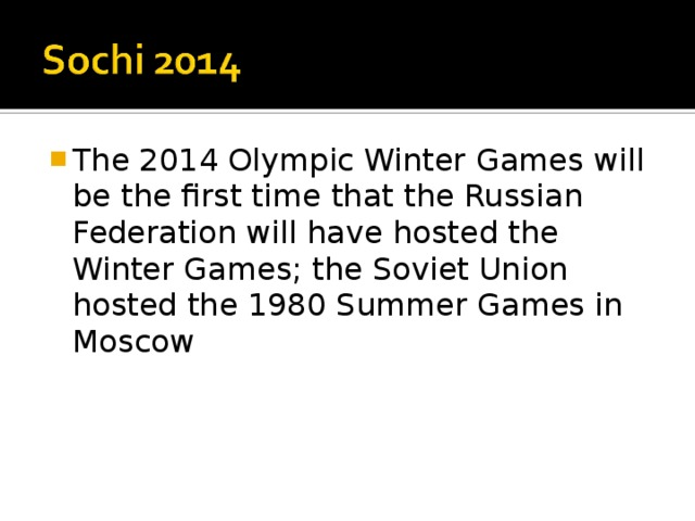 The 2014 Olympic Winter Games will be the first time that the Russian Federation will have hosted the Winter Games; the Soviet Union hosted the 1980 Summer Games in Moscow