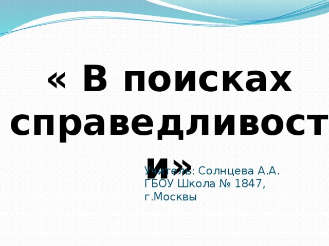 « В поисках справедливости» Учитель: Солнцева А.А. ГБОУ Школа № 1847, г.Москвы
