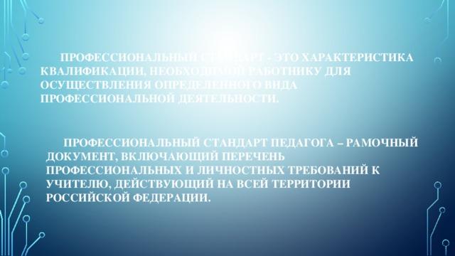 Профессиональный стандарт - это характеристика квалификации, необходимой работнику для осуществления определенного вида профессиональной деятельности.     Профессиональный стандарт педагога – рамочный документ, включающий перечень профессиональных и личностных требований к учителю, действующий на всей территории Российской Федерации.