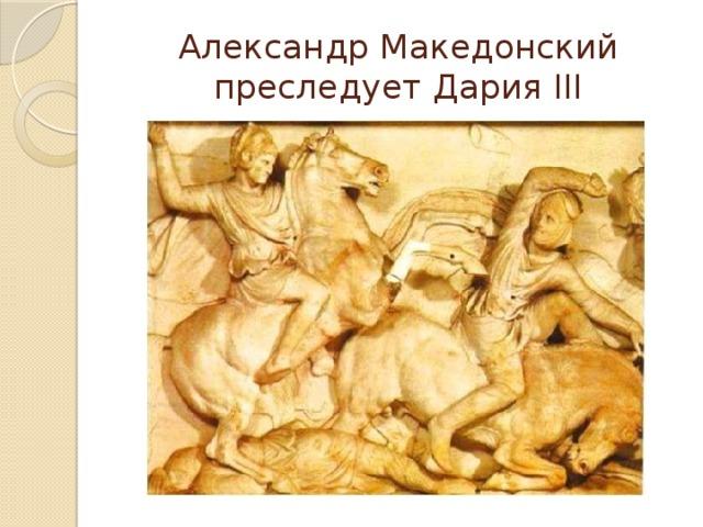 Александр Македонский преследует Дария III