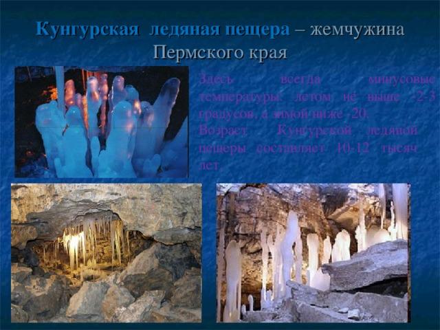 Кунгурская  ледяная пещера – жемчужина Пермского края Здесь всегда минусовые температуры: летом не выше -2-3 градусов, а зимой ниже -20. Возраст  Кунгурской ледяной пещеры составляет 10-12 тысяч лет.