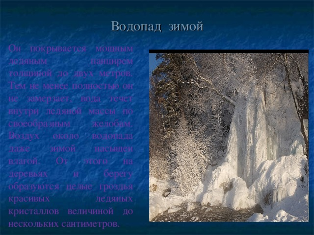 Водопад зимой Он покрывается мощным ледяным панцирем толщиной до двух метров. Тем не менее полностью он не замерзает, вода течет внутри ледяной массы по своеобразным желобам. Воздух около водопада даже зимой насыщен влагой. От этого на деревьях и берегу образуются целые гроздья красивых ледяных кристаллов величиной до нескольких сантиметров.