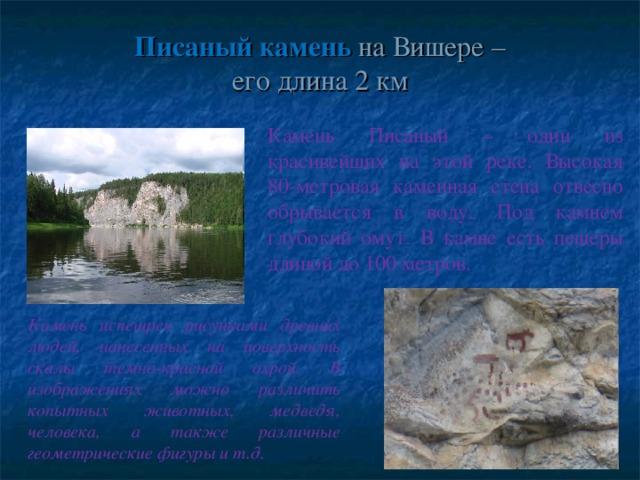 Писаный камень на Вишере –  его длина 2 км Камень Писаный – один из красивейших на этой реке. Высокая 80-метровая каменная стена отвесно обрывается в воду. Под камнем глубокий омут. В камне есть пещеры длиной до 100 метров. Камень испещрен рисунками древних людей, нанесенных на поверхность скалы темно-красной охрой. В изображениях можно различить копытных животных, медведя, человека, а также различные геометрические фигуры и т.д.