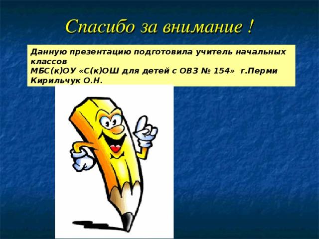 Спасибо за внимание ! Данную презентацию подготовила учитель начальных классов МБС(к)ОУ «С(к)ОШ для детей с ОВЗ № 154» г.Перми Кирильчук О.Н.