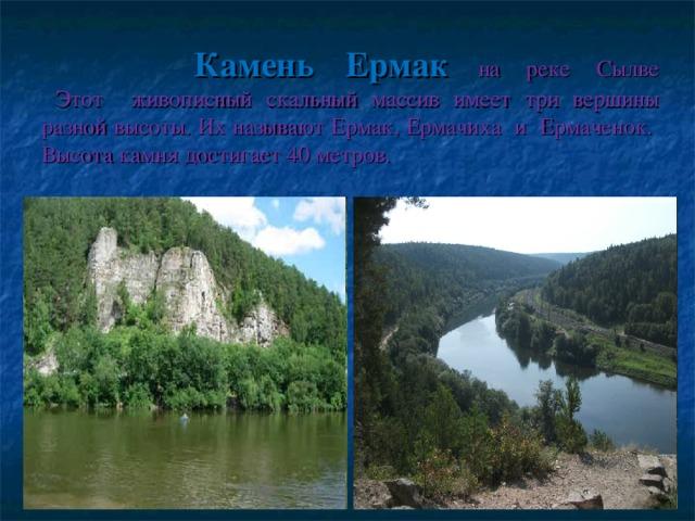 Камень Ермак  на реке Сылве  Этот живописный скальный массив имеет три вершины разной высоты. Их называют Ермак, Ермачиха и Ермаченок. Высота камня достигает 40 метров.