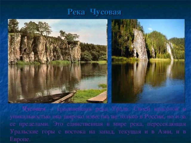 Река Чусовая  Чусовая – красивейшая река Урала. Своей красотой и уникальностью она широко известна не только в России, но и за ее пределами. Это единственная в мире река, пересекающая Уральские горы с востока на запад, текущая и в Азии, и в Европе.