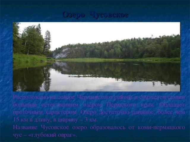 Озеро Чусовское Расположено на севере Чердынского района и считается самым большим естественным озером Пермского края. Обладает проточным характером. Озеро достаточно длинное, более чем 15 км в длину, в ширину – 3 км. Название Чусовское озеро образовалось от коми-пермяцкого чус – «глубокий овраг».