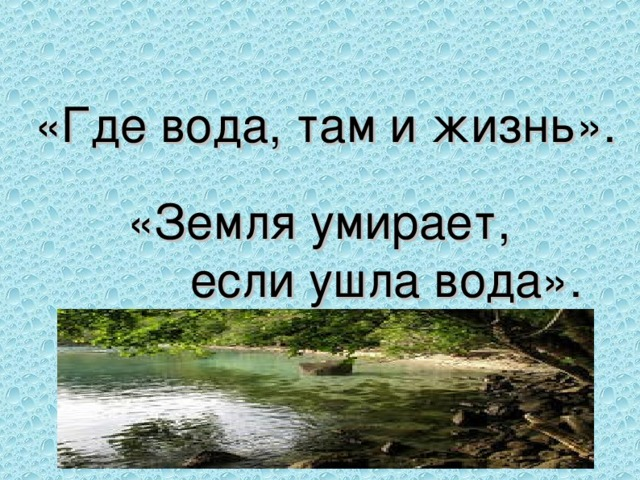 «Где вода, там и жизнь».   «Земля умирает,  если ушла вода».