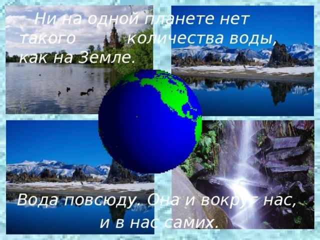 Вода повсюду. Она и вокруг нас, и в нас самих.   Ни на одной планете нет такого количества воды, как на Земле.
