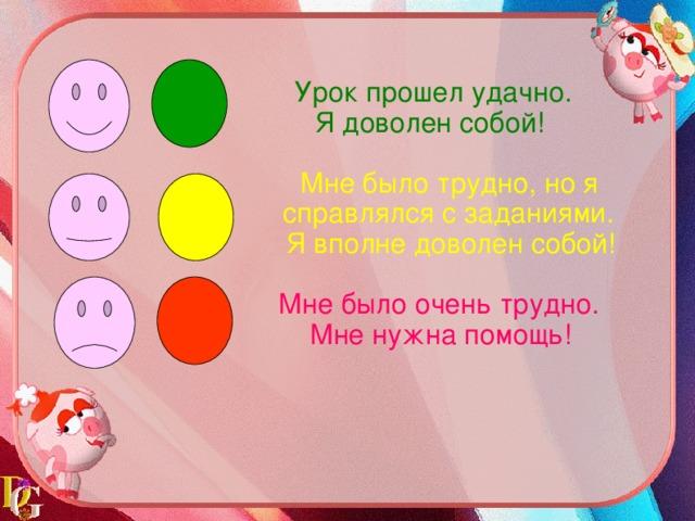 Урок прошел удачно.  Я доволен собой!  Мне было трудно, но я c правлялся с заданиями.  Я вполне доволен собой!  Мне было очень трудно.  Мне нужна помощь!