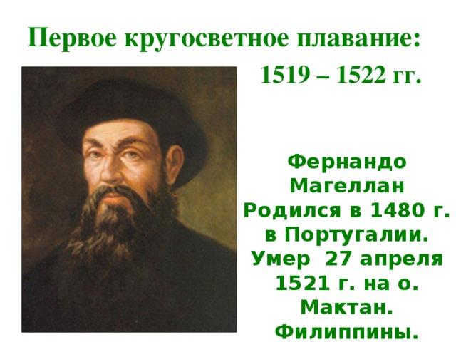 Первое кругосветное плавание: 1519 – 1522 гг. Фернандо Магеллан Родился в 1480 г. в Португалии. Умер 27 апреля 1521 г. на о. Мактан. Филиппины.