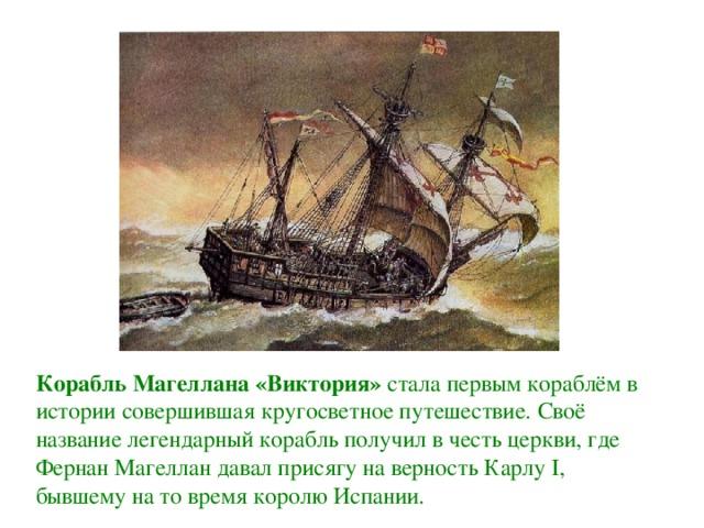 Корабль Магеллана «Виктория» стала первым кораблём в истории совершившая кругосветное путешествие. Своё название легендарный корабль получил в честь церкви, где Фернан Магеллан давал присягу на верность Карлу I, бывшему на то время королю Испании.