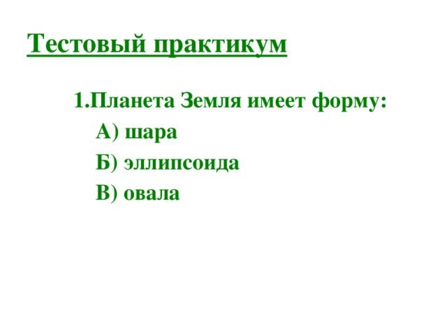 Тестовый практикум Планета Земля имеет форму: А) шара Б) эллипсоида В) овала