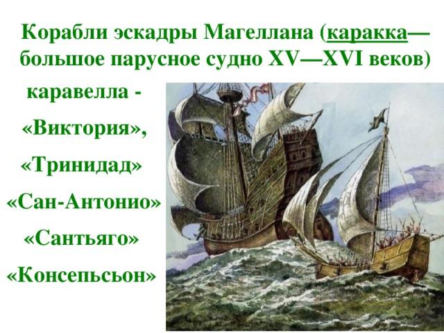 Корабли эскадры Магеллана ( каракка — большое парусное судно XV—XVI веков) каравелла - «Виктория»,  «Тринидад» «Сан-Антонио»  «Сантьяго» «Консепьсьон»