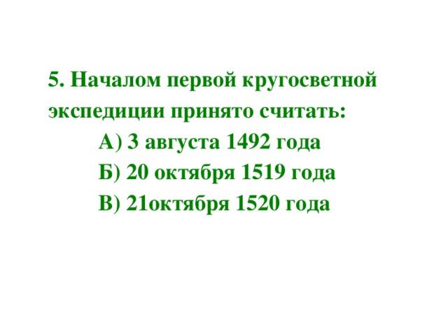 5. Началом первой кругосветной экспедиции принято считать:  А) 3 августа 1492 года  Б) 20 октября 1519 года  В) 21октября 1520 года