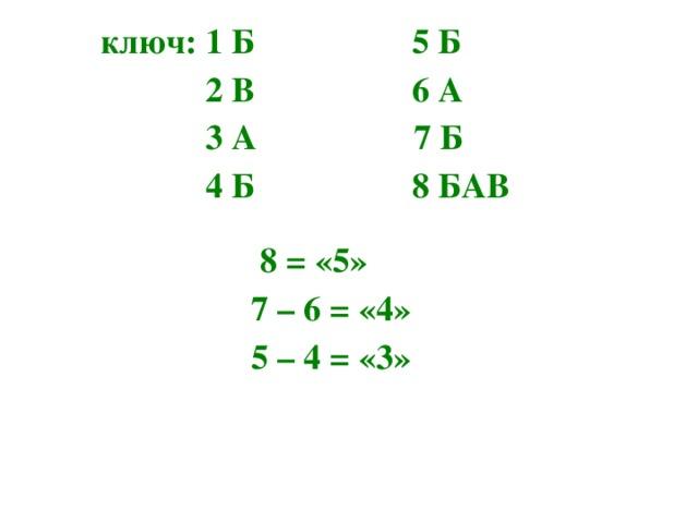 ключ: 1 Б 5 Б  2 В 6 А  3 А 7 Б  4 Б 8 БАВ   8 = «5» 7 – 6 = «4» 5 – 4 = «3»