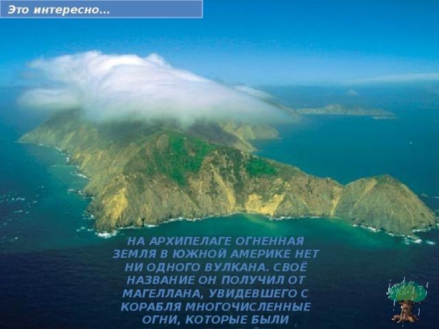 Это интереcно… На архипелаге Огненная Земля в Южной Америке нет ни одного вулкана. Своё название он получил от Магеллана, увидевшего с корабля многочисленные огни, которые были кострами индейцев.