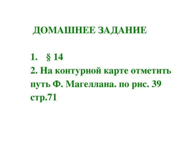 ДОМАШНЕЕ ЗАДАНИЕ  § 14 2. На контурной карте отметить путь Ф. Магеллана. по рис. 39 стр.71