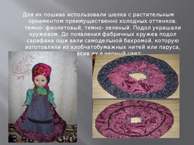 Для их пошива использовали шелка с растительным орнаментом преимущественно холодных оттенков: темно- фиолетовый, темно- зеленый. Подол украшали кружевом. До появления фабричных кружев подол сарафана оши вали самодельной бахромой, которую изготовляли из хлобчатобумажных нитей или паруса, покрасив их в черный цвет.