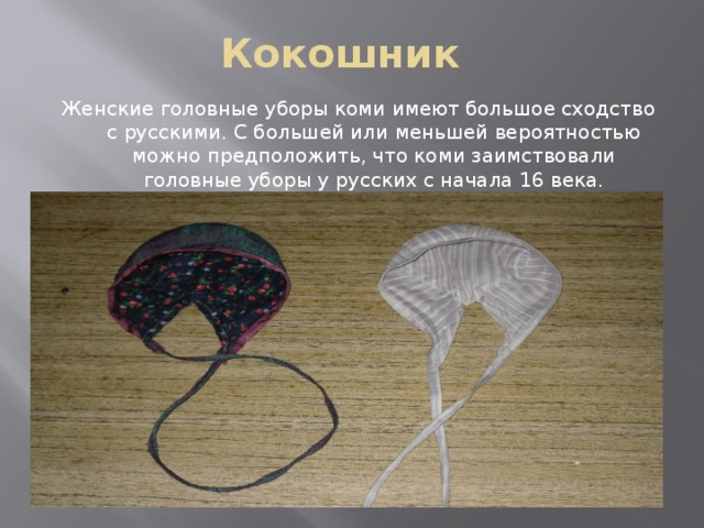 Кокошник Женские головные уборы коми имеют большое сходство с русскими. С большей или меньшей вероятностью можно предположить, что коми заимствовали головные уборы у русских с начала 16 века.