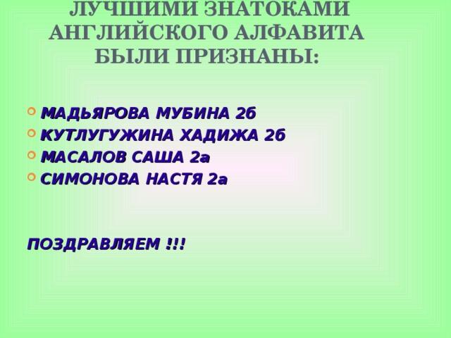 ЛУЧШИМИ ЗНАТОКАМИ АНГЛИЙСКОГО АЛФАВИТА БЫЛИ ПРИЗНАНЫ: МАДЬЯРОВА МУБИНА 2б КУТЛУГУЖИНА ХАДИЖА 2б МАСАЛОВ САША 2а СИМОНОВА НАСТЯ 2а ПОЗДРАВЛЯЕМ !!!