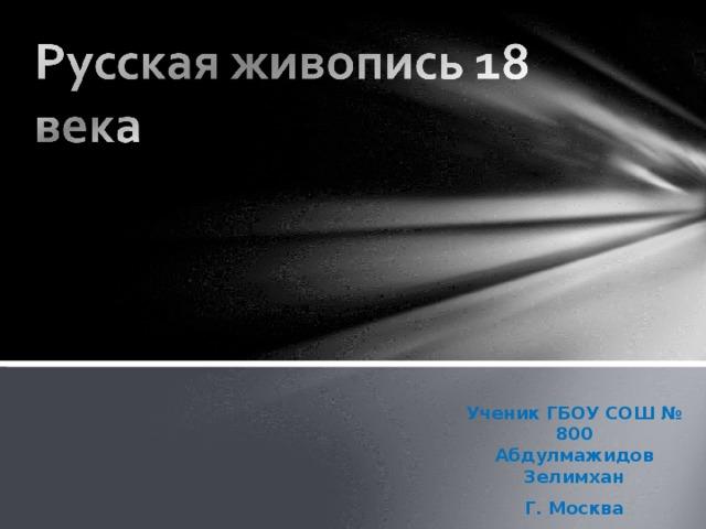Ученик ГБОУ СОШ № 800  Абдулмажидов Зелимхан Г. Москва