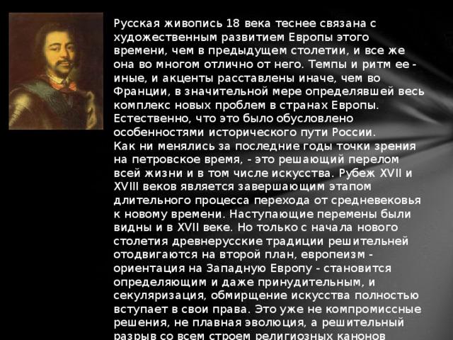 Русская живопись 18 века теснее связана с художественным развитием Европы этого времени, чем в предыдущем столетии, и все же она во многом отлично от него. Темпы и ритм ее - иные, и акценты расставлены иначе, чем во Франции, в значительной мере определявшей весь комплекс новых проблем в странах Европы. Естественно, что это было обусловлено особенностями исторического пути России.  Как ни менялись за последние годы точки зрения на петровское время, - это решающий перелом всей жизни и в том числе искусства. Рубеж XVII и XVIII веков является завершающим этапом длительного процесса перехода от средневековья к новому времени. Наступающие перемены были видны и в XVII веке. Но только с начала нового столетия древнерусские традиции решительней отодвигаются на второй план, европеизм - ориентация на Западную Европу - становится определяющим и даже принудительным, и секуляризация, обмирщение искусства полностью вступает в свои права. Это уже не компромиссные решения, не плавная эволюция, а решительный разрыв со всем строем религиозных канонов Древней Руси.