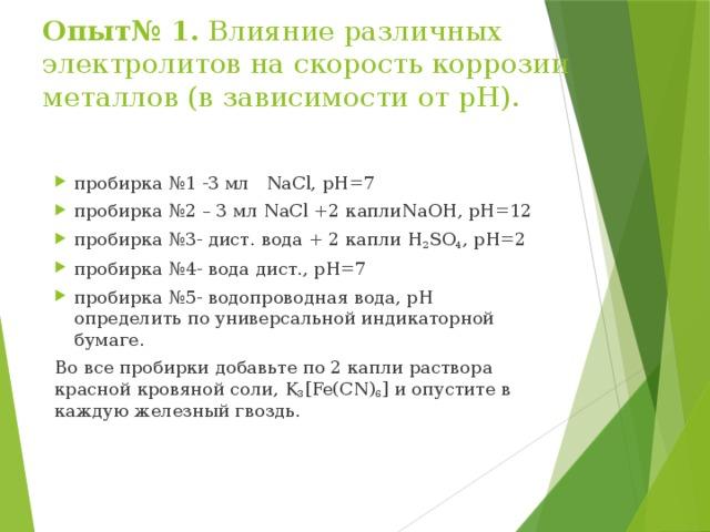 Опыт№ 1. Влияние различных электролитов на скорость коррозии металлов (в зависимости от рН). пробирка №1 -3 мл NaCl, рН=7 пробирка №2 – 3 мл NaCl +2 каплиNaOH, рН=12 пробирка №3- дист. вода + 2 капли H 2 SO 4 , рН=2 пробирка №4- вода дист., рН=7 пробирка №5- водопроводная вода, рН определить по универсальной индикаторной бумаге. Во все пробирки добавьте по 2 капли раствора красной кровяной соли, K 3 [Fe(CN) 6 ] и опустите в каждую железный гвоздь.