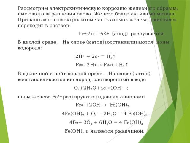 Рассмотрим электрохимическую коррозию железного образца, имеющего вкрапления олова. Железо более активный металл. При контакте с электролитом часть атомов железа, окисляясь переходит в раствор:  Fe 0 -2е= Fe 2+ (анод) разрушается. В кислой среде. На олове (катод)восстанавливаются ионы водорода:  2Н + + 2е- = Н 2 ↑   Fe 0 +2Н + → Fe 2+ +Н 2 ↑   В щелочной и нейтральной среде. На олове (катод) восстанавливается кислород, растворенный в воде  О 2 +2Н 2 О+4е→4ОН - ; ионы железа Fe 2+ реагируют с гидоксид-анионами  Fe 2+ +2ОН - → Fe(ОН) 2 .  4Fe(ОН) 2 + O 2 + 2H 2 О = 4 Fe(OH) 3  4Fe+ 3O 2 + 6H 2 О = 4 Fe(OH) 3  Fe(OH) 3 и является ржавчиной.