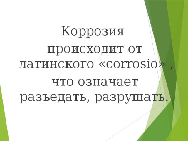 Коррозия  происходит от латинского «corrosio» ,  что означает разъедать, разрушать.
