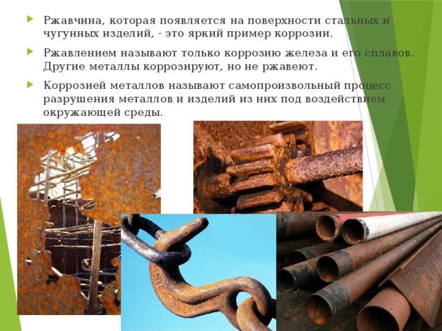 Ржавчина, которая появляется на поверхности стальных и чугунных изделий, - это яркий пример коррозии. Ржавлением называют только коррозию железа и его сплавов. Другие металлы коррозируют, но не ржавеют. Коррозией металлов называют самопроизвольный процесс разрушения металлов и изделий из них под воздействием окружающей среды.