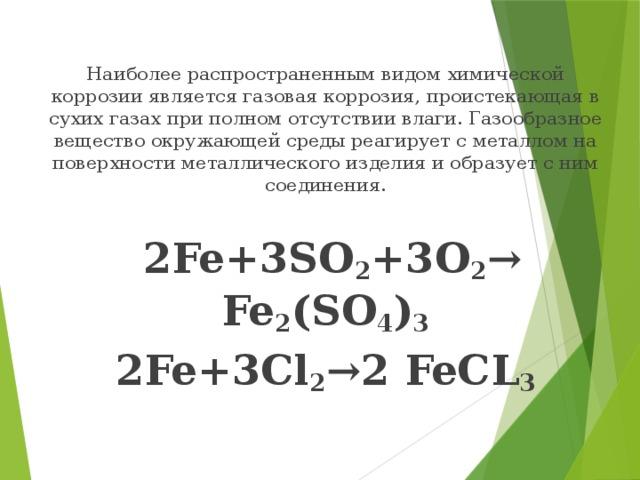 Наиболее распространенным видом химической коррозии является газовая коррозия, проистекающая в сухих газах при полном отсутствии влаги. Газообразное вещество окружающей среды реагирует с металлом на поверхности металлического изделия и образует с ним соединения.  2Fe+3SO 2 +3O 2 → Fe 2 (SO 4 ) 3 2Fe+3Cl 2 →2 FeCL 3