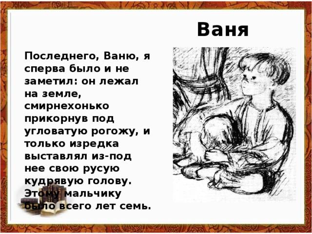 Ваня Последнего, Ваню, я сперва было и не заметил: он лежал на земле, смирнехонько прикорнув под угловатую рогожу, и только изредка выставлял из-под нее свою русую кудрявую голову. Этому мальчику было всего лет семь.