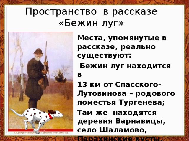 Пространство в рассказе  «Бежин луг» Места, упомянутые в рассказе, реально существуют:  Бежин луг находится в 13 км от Спасского-Лутовинова – родового поместья Тургенева; Там же находятся деревня Варнавицы, село Шаламово, Парахинские кусты.