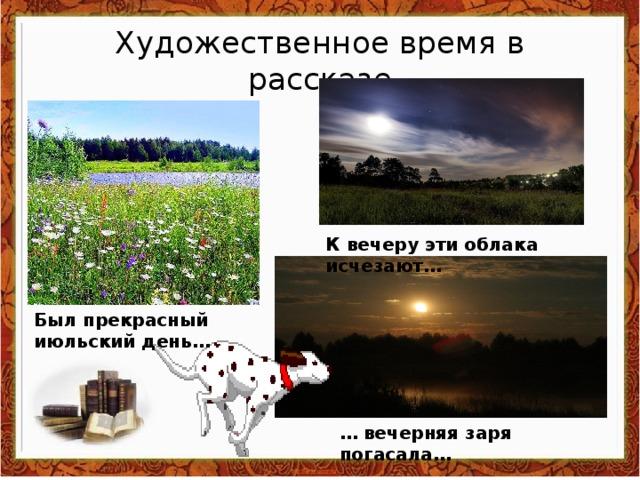 Художественное время в рассказе К вечеру эти облака исчезают… Был прекрасный июльский день… … вечерняя заря погасала…