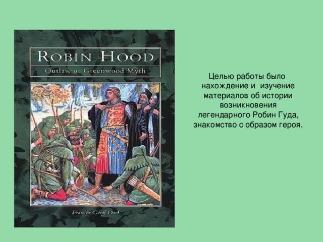 Целью работы было нахождение и изучение материалов об истории возникновения легендарного Робин Гуда, знакомство с образом героя.