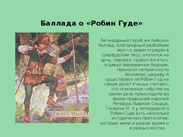 Баллада о «Робин Гуде» Легендарный герой английских баллад, благородный разбойник жил со своим отрядом в Шервудском лесу, охотился на дичь, пировал, грабил богатых, отдавал завоеванное бедным, приносил неприятности лесникам, шерифу А существовал ли Робин Гуд на самом деле? Ученые считают, что описанные события на самом деле происходили во время правления королей Ричарда Львиное Сердце, Генриха III. V у легендарного Робин Гуда есть несколько исторических прототипов, которые жили в разное время и в разных местах.