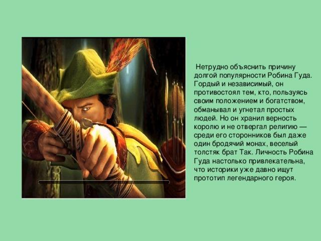 Нетрудно объяснить причину долгой популярности Робина Гуда. Гордый и независимый, он противостоял тем, кто, пользуясь своим положением и богатством, обманывал и угнетал простых людей. Но он хранил верность королю и не отвергал религию — среди его сторонников был даже один бродячий монах, веселый толстяк брат Так. Личность Робина Гуда настолько привлекательна, что историки уже давно ищут прототип легендарного героя.