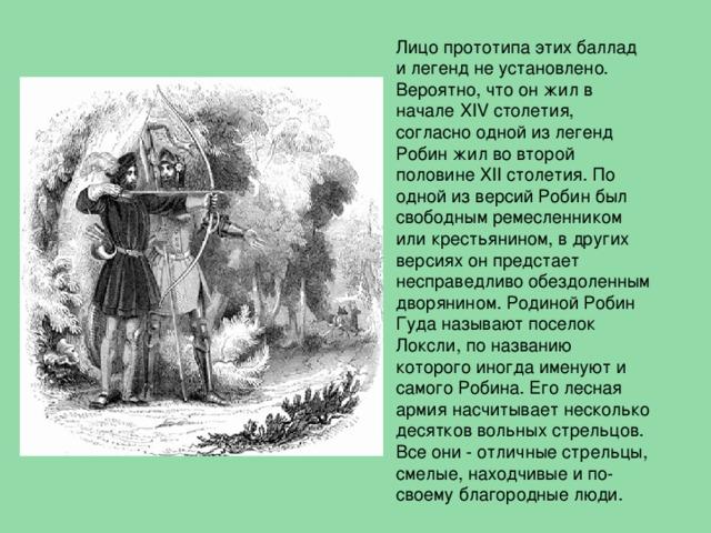 Лицо прототипа этих баллад и легенд не установлено. Вероятно, что он жил в начале XIV столетия, согласно одной из легенд Робин жил во второй половине XII столетия. По одной из версий Робин был свободным ремесленником или крестьянином, в других версиях он предстает несправедливо обездоленным дворянином. Родиной Робин Гуда называют поселок Локсли, по названию которого иногда именуют и самого Робина. Его лесная армия насчитывает несколько десятков вольных стрельцов. Все они - отличные стрельцы, смелые, находчивые и по-своему благородные люди.