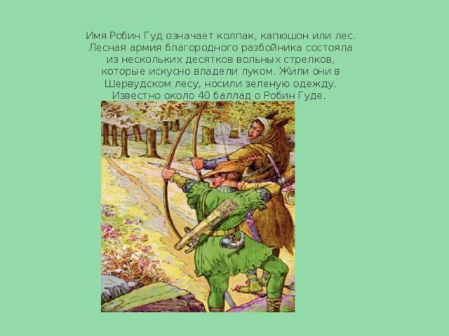 Имя Робин Гуд означает колпак, капюшон или лес. Лесная армия благородного разбойника состояла из нескольких десятков вольных стрелков, которые искусно владели луком. Жили они в Шервудском лесу, носили зеленую одежду. Известно около 40 баллад о Робин Гуде.