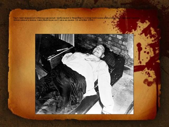 Труп приговоренного Международным трибуналом в Нюрнберге к смертной казни рейхсмаршала Германа Геринга,  покончившего жизнь самоубийством за 2 часа до казни. 16 октября 1946 г.