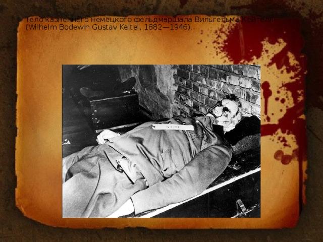 Тело казненного немецкого фельдмаршала Вильгельма Кейтеля (Wilhelm Bodewin Gustav Keitel, 1882—1946).