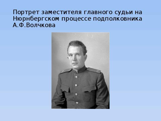 Портрет заместителя главного судьи на Нюрнбергском процессе подполковника А.Ф.Волчкова