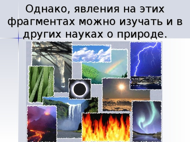 Однако, явления на этих фрагментах можно изучать и в других науках о природе.