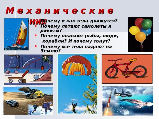М е х а н и ч е с к и е явления Почему и как тела движутся? Почему летают самолеты и ракеты? Почему плавают рыбы, люди,  корабли? И почему тонут?