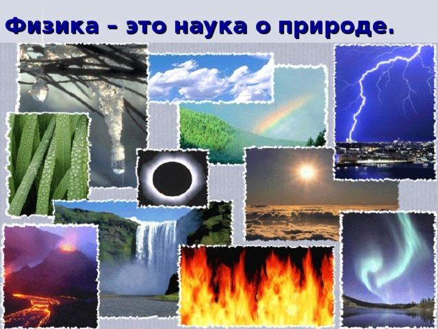 Физика – это наука о природе.