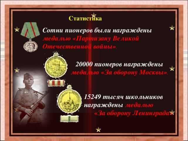 Статистика Сотни пионеров были награждены медалью «Партизану Великой Отечественной войны» . 20000 пионеров награждены медалью  «За оборону Москвы» . 15249 тысяч школьников награждены медалью «За оборону Ленинграда» .