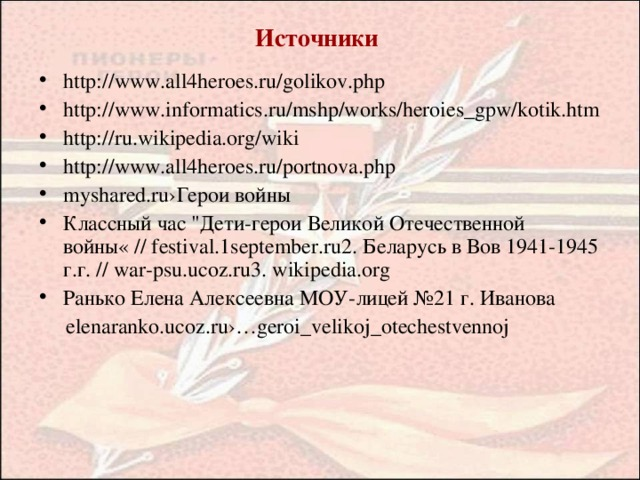 Источники http://www.all4heroes.ru/golikov.php http://www.informatics.ru/mshp/works/heroies_gpw/kotik.htm http://ru.wikipedia.org/wiki http://www.all4heroes.ru/portnova.php myshared.ru›Герои войны Классный час